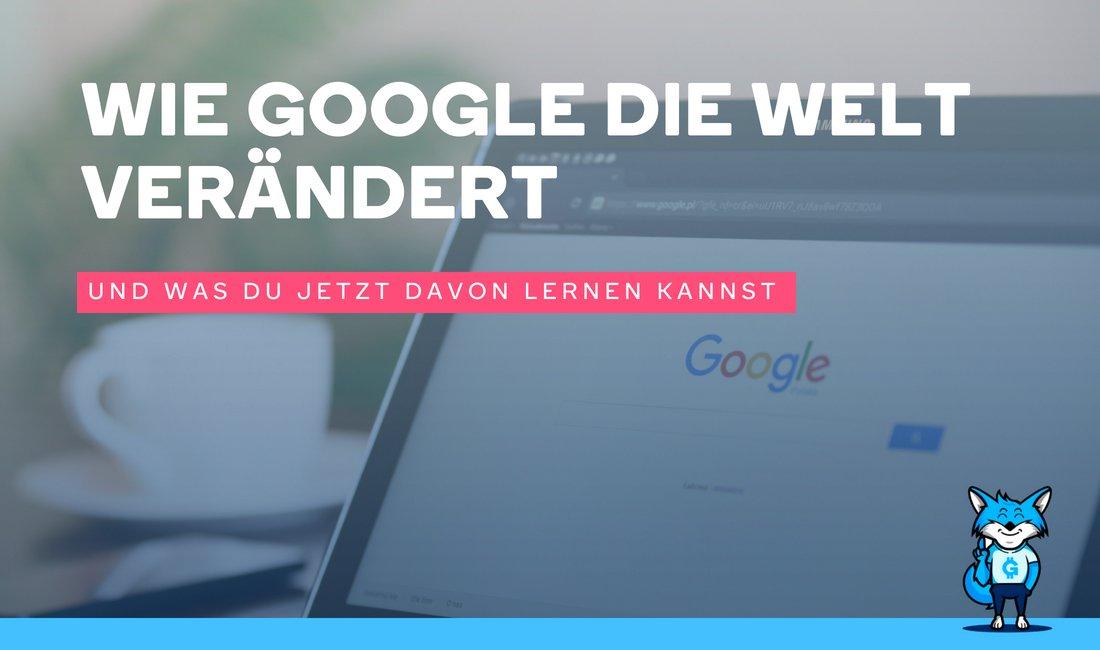 Wie Google die Welt verändert – Und was du jetzt davon lernen kannst: