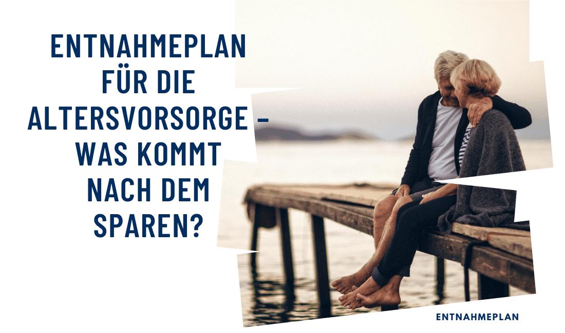 Entnahmeplan für die Altersvorsorge – Was kommt nach dem Sparen?